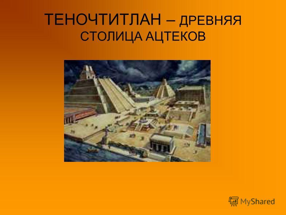 ТЕНОЧТИТЛАН – ДРЕВНЯЯ СТОЛИЦА АЦТЕКОВ