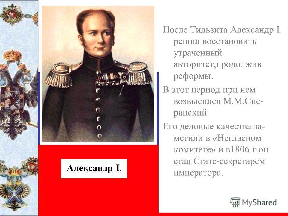 После Тильзита Александр I решил восстановить утраченный авторитет,продолжив реформы. В этот период при нем возвысился М.М.Спе- ранский. Его деловые качества за- метили в «Негласном комитете» и в1806 г.он стал Статс-секретарем императора. Александр I