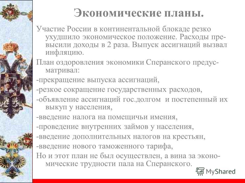 Участие России в континентальной блокаде резко ухудшило экономическое положение. Расходы пре- высили доходы в 2 раза. Выпуск ассигнаций вызвал инфляцию. План оздоровления экономики Сперанского предус- матривал: -прекращение выпуска ассигнаций, -резко