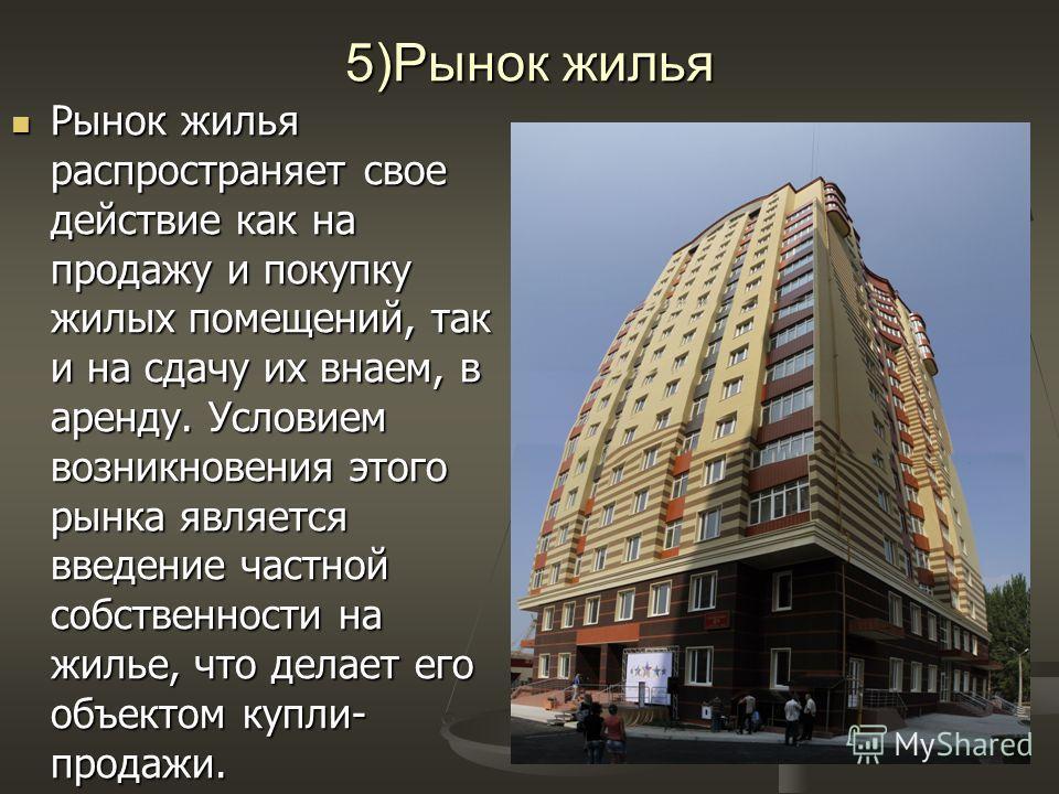 5)Рынок жилья Рынок жилья распространяет свое действие как на продажу и покупку жилых помещений, так и на сдачу их внаем, в аренду. Условием возникновения этого рынка является введение частной собственности на жилье, что делает его объектом купли- пр