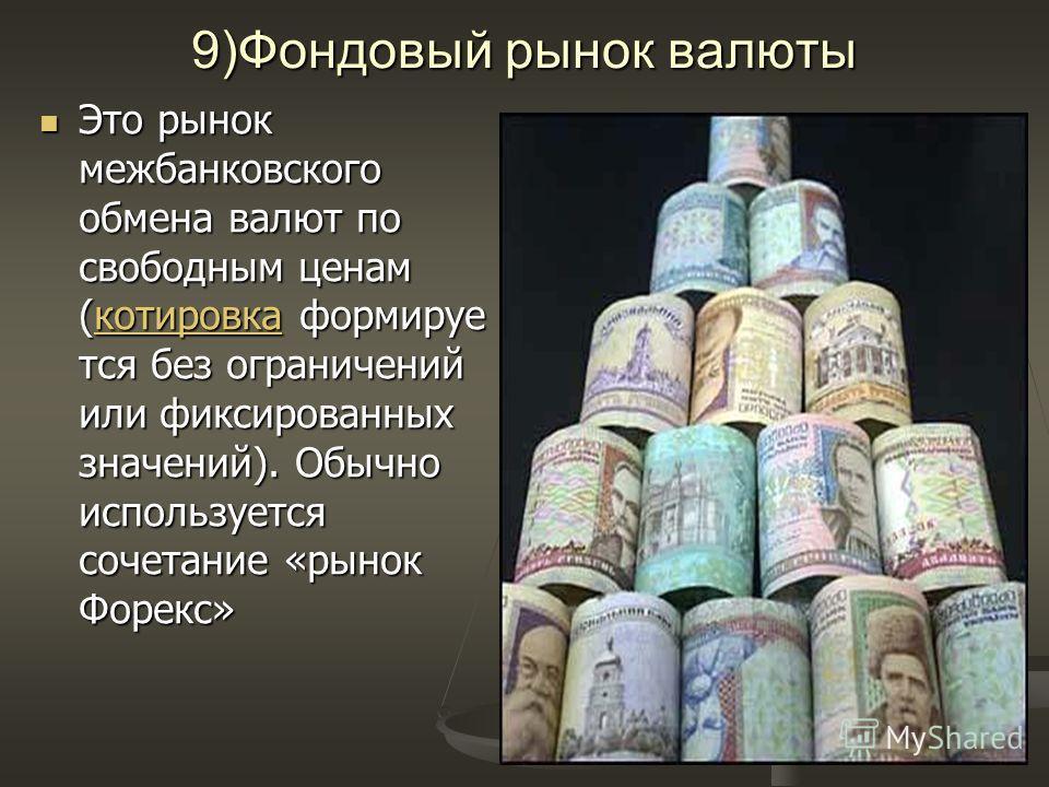 9)Фондовый рынок валюты Это рынок межбанковского обмена валют по свободным ценам (котировка формируе тся без ограничений или фиксированных значений). Обычно используется сочетание «рынок Форекс» Это рынок межбанковского обмена валют по свободным цена