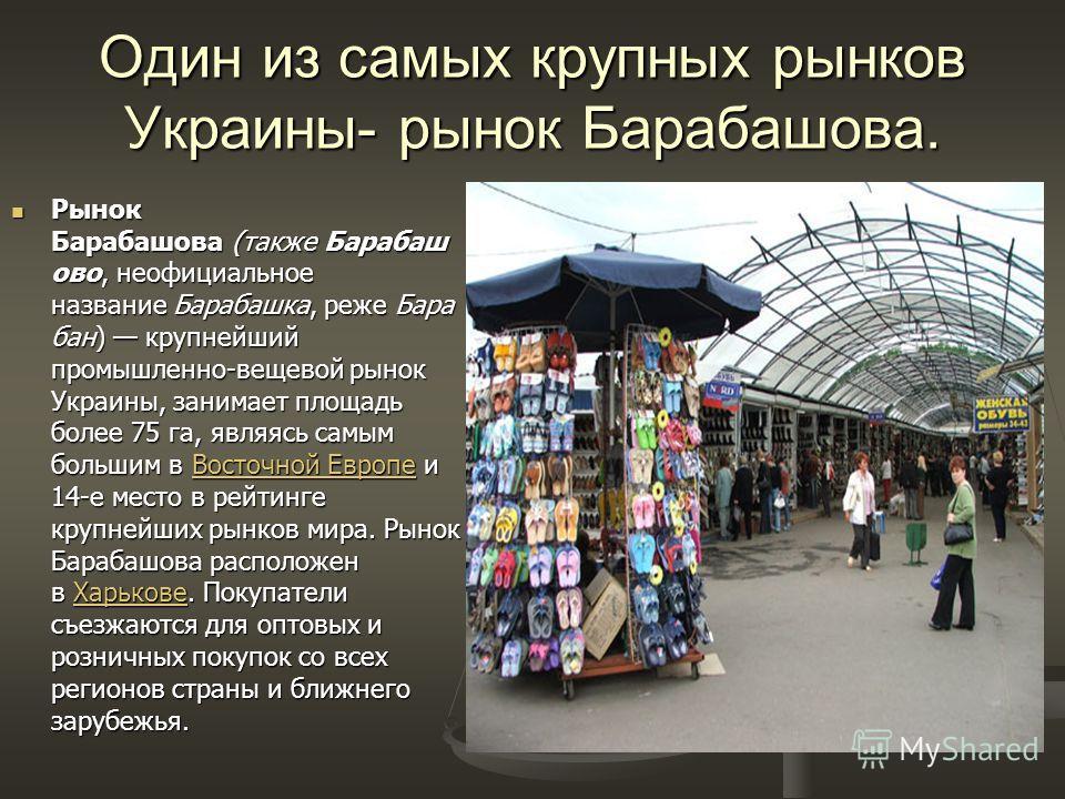 Один из самых крупных рынков Украины- рынок Барабашова. Рынок Барабашова (также Барабаш ово, неофициальное название Барабашка, реже Бара бан) крупнейший промышленно-вещевой рынок Украины, занимает площадь более 75 га, являясь самым большим в Восточно