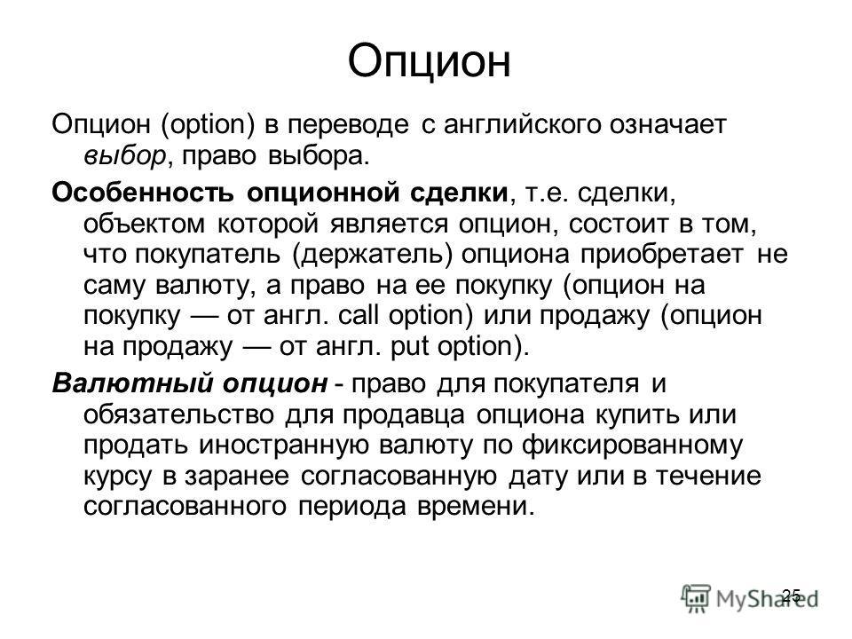 25 Опцион Опцион (option) в переводе с английского означает выбор, право выбора. Особенность опционной сделки, т.е. сделки, объектом которой является опцион, состоит в том, что покупатель (держатель) опциона приобретает не саму валюту, а право на ее