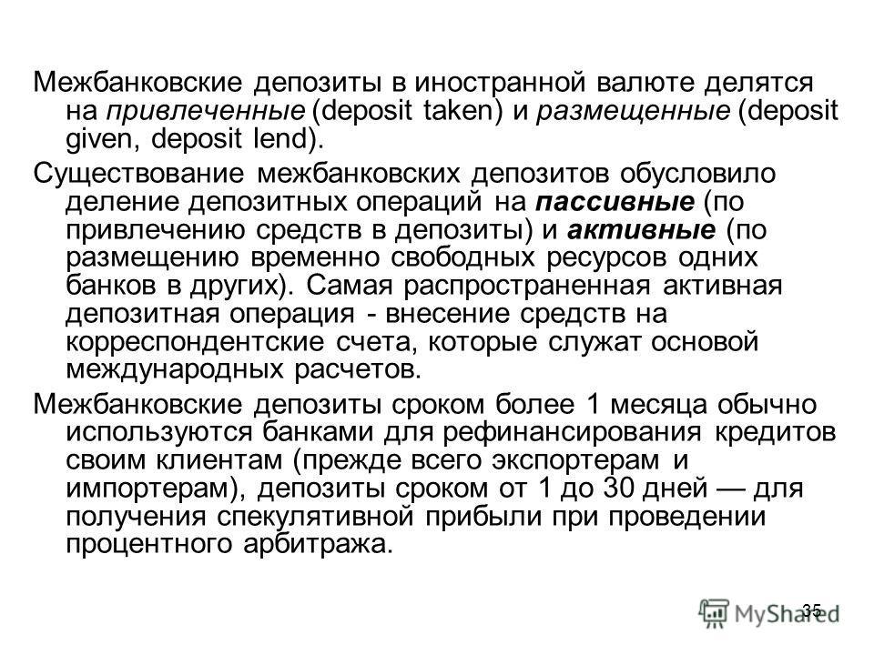 35 Межбанковские депозиты в иностранной валюте делятся на привлеченные (deposit taken) и размещенные (deposit given, deposit lend). Существование межбанковских депозитов обусловило деление депозитных операций на пассивные (по привлечению средств в де