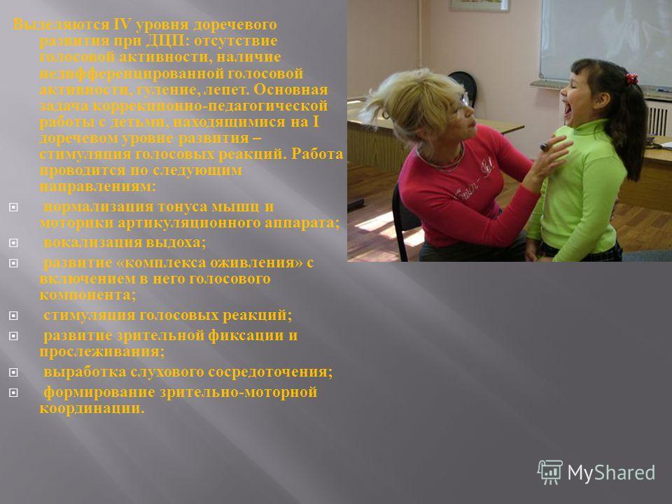 Выделяются IV уровня доречевого развития при ДЦП : отсутствие голосовой активности, наличие недифференцированной голосовой активности, гуление, лепет. Основная задача коррекционно - педагогической работы с детьми, находящимися на I доречевом уровне р