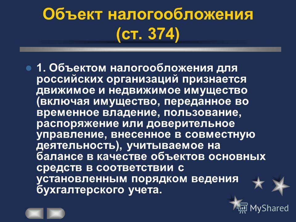 Объект налогообложения (ст. 374) 1. Объектом налогообложения для российских организаций признается движимое и недвижимое имущество (включая имущество, переданное во временное владение, пользование, распоряжение или доверительное управление, внесенное