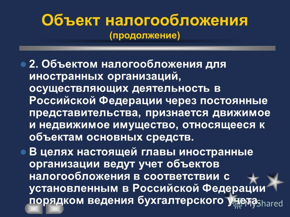 2. Объектом налогообложения для иностранных организаций, осуществляющих деятельность в Российской Федерации через постоянные представительства, признается движимое и недвижимое имущество, относящееся к объектам основных средств. В целях настоящей гла