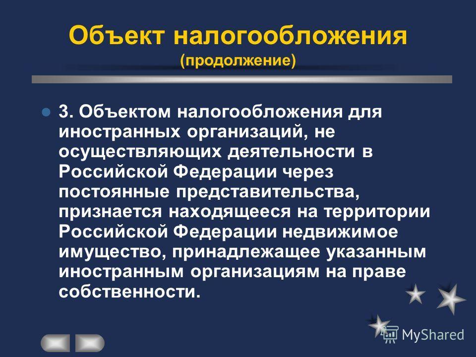 3. Объектом налогообложения для иностранных организаций, не осуществляющих деятельности в Российской Федерации через постоянные представительства, признается находящееся на территории Российской Федерации недвижимое имущество, принадлежащее указанным