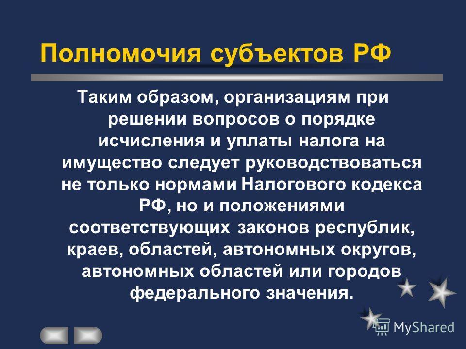 Полномочия субъектов РФ Таким образом, организациям при решении вопросов о порядке исчисления и уплаты налога на имущество следует руководствоваться не только нормами Налогового кодекса РФ, но и положениями соответствующих законов республик, краев, о