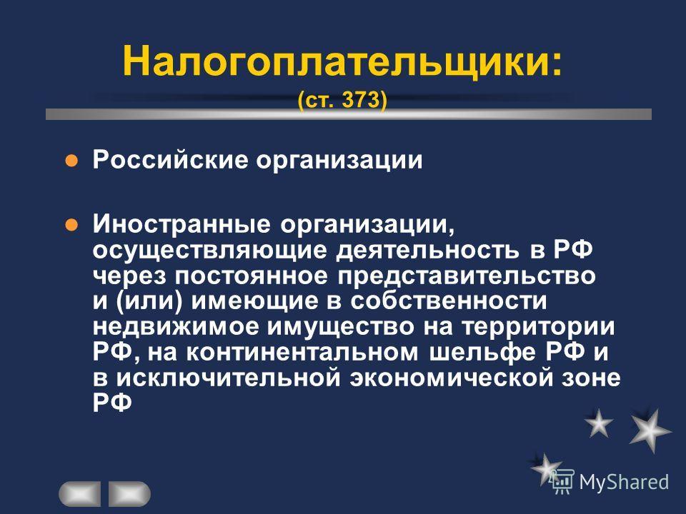 Налогоплательщики: (ст. 373) Российские организации Иностранные организации, осуществляющие деятельность в РФ через постоянное представительство и (или) имеющие в собственности недвижимое имущество на территории РФ, на континентальном шельфе РФ и в и