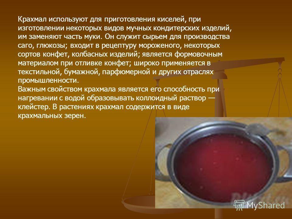 Крахмал используют для приготовления киселей, при изготовлении некоторых видов мучных кондитерских изделий, им заменяют часть муки. Он служит сырьем для производства саго, глюкозы; входит в рецептуру мороженого, некоторых сортов конфет, колбасных изд