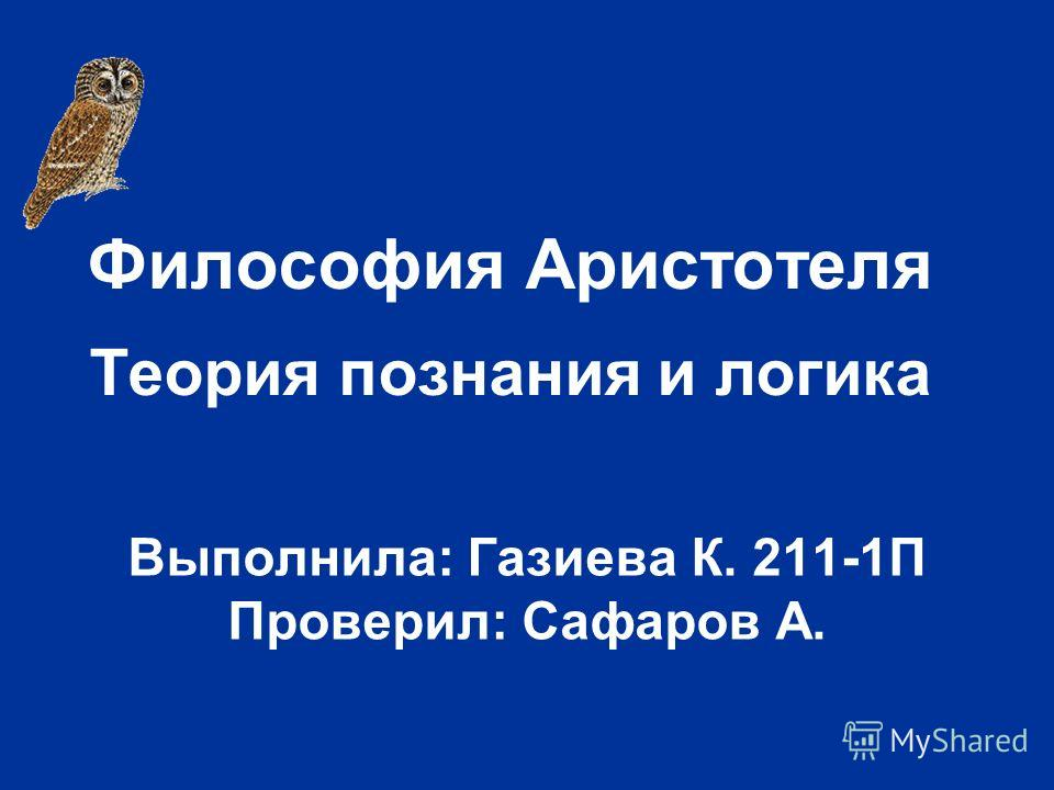 Философия Аристотеля Теория познания и логика Выполнила: Газиева К. 211-1П Проверил: Сафаров А.