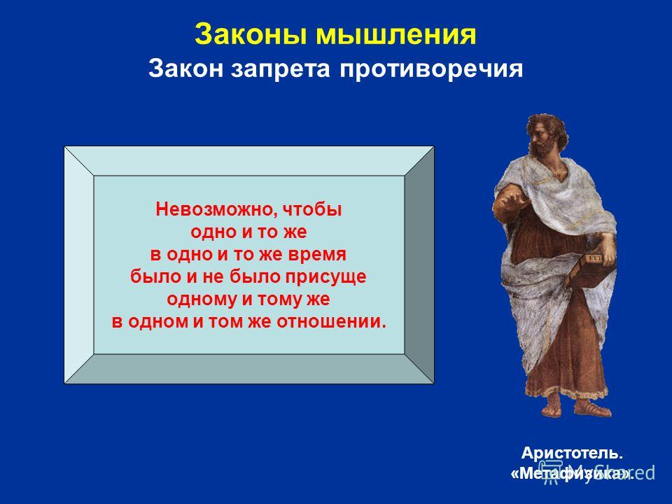 Невозможно, чтобы одно и то же в одно и то же время было и не было присуще одному и тому же в одном и том же отношении. Аристотель. «Метафизика».