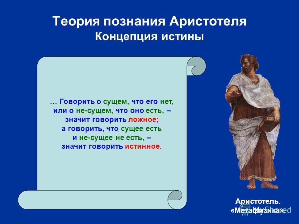 Теория познания Аристотеля Концепция истины … Говорить о сущем, что его нет, или о не-сущем, что оно есть, – значит говорить ложное; а говорить, что сущее есть и не-сущее не есть, – значит говорить истинное. Аристотель. «Метафизика».