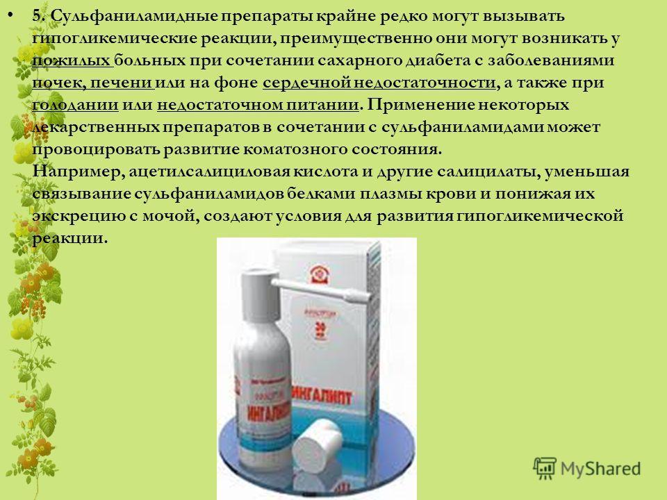 5. Сульфаниламидные препараты крайне редко могут вызывать гипогликемические реакции, преимущественно они могут возникать у пожилых больных при сочетании сахарного диабета с заболеваниями почек, печени или на фоне сердечной недостаточности, а также пр