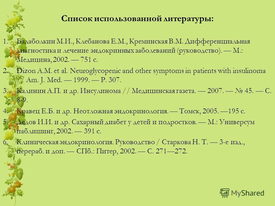 Список использованной литературы: 1.Балаболкин М.И., Клебанова Е.М., Креминская В.М. Дифференциальная диагностика и лечение эндокринных заболеваний (руководство). М.: Медицина, 2002. 751 с. 2.Dizon A.M. et al. Neuroglycopenic and other symptoms in pa