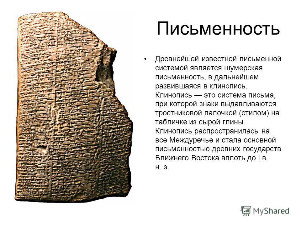 Письменность Древнейшей известной письменной системой является шумерская письменность, в дальнейшем развившаяся в клинопись. Клинопись это система письма, при которой знаки выдавливаются тростниковой палочкой (стилом) на табличке из сырой глины. Клин