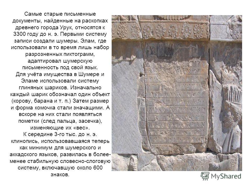 Самые старые письменные документы, найденные на раскопках древнего города Урук, относятся к 3300 году до н. э. Первыми систему записи создали шумеры. Элам, где использовали в то время лишь набор разрозненных пиктограмм, адаптировал шумерскую письменн