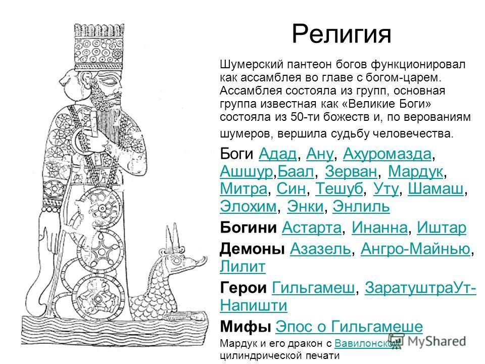 Религия Шумерский пантеон богов функционировал как ассамблея во главе с богом-царем. Ассамблея состояла из групп, основная группа известная как «Великие Боги» состояла из 50-ти божеств и, по верованиям шумеров, вершила судьбу человечества. Боги Адад,
