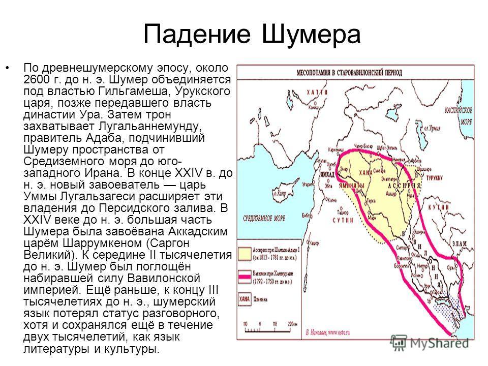 Падение Шумера По древнешумерскому эпосу, около 2600 г. до н. э. Шумер объединяется под властью Гильгамеша, Урукского царя, позже передавшего власть династии Ура. Затем трон захватывает Лугальаннемунду, правитель Адаба, подчинивший Шумеру пространств