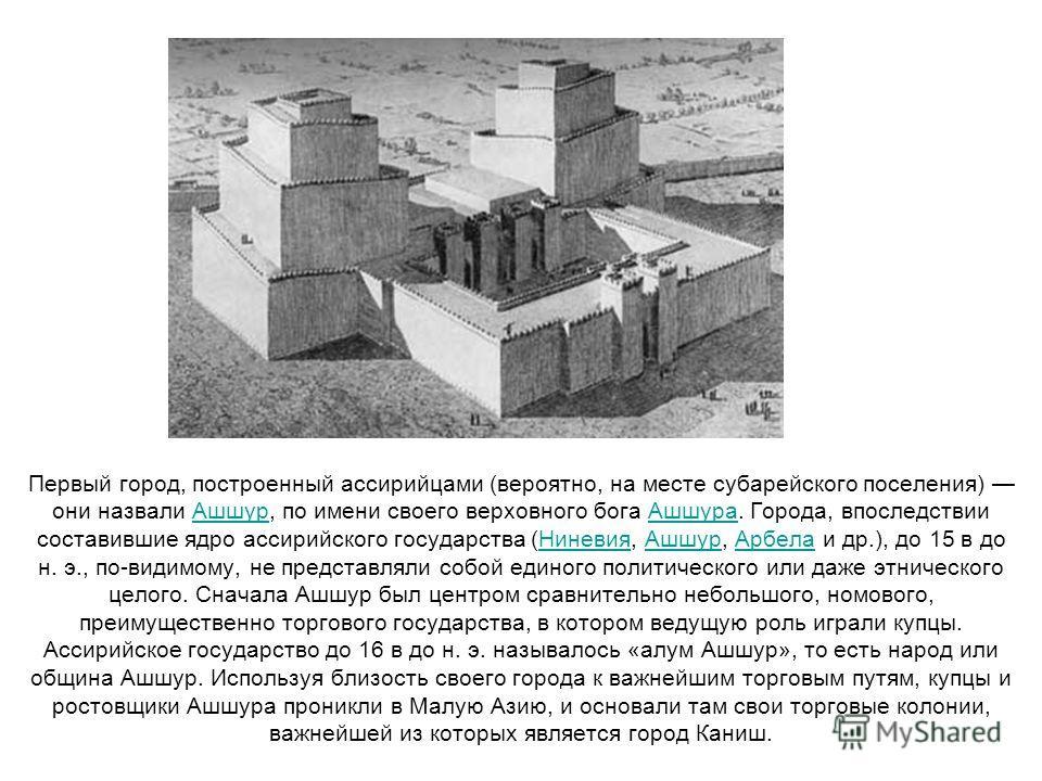 Первый город, построенный ассирийцами (вероятно, на месте субарейского поселения) они назвали Ашшур, по имени своего верховного бога Ашшура. Города, впоследствии составившие ядро ассирийского государства (Ниневия, Ашшур, Арбела и др.), до 15 в до н.
