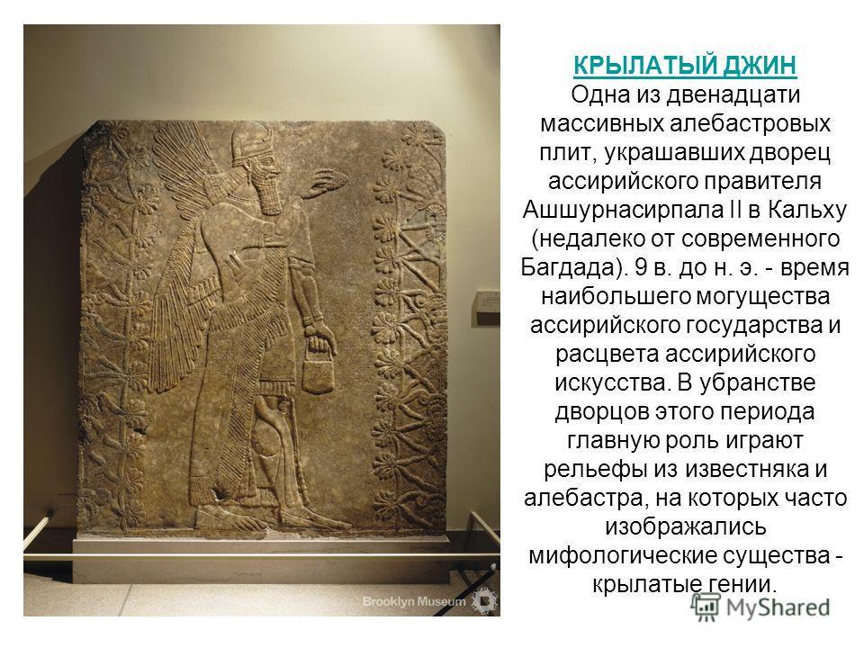 КРЫЛАТЫЙ ДЖИН КРЫЛАТЫЙ ДЖИН Одна из двенадцати массивных алебастровых плит, украшавших дворец ассирийского правителя Ашшурнасирпала II в Кальху (недалеко от современного Багдада). 9 в. до н. э. - время наибольшего могущества ассирийского государства