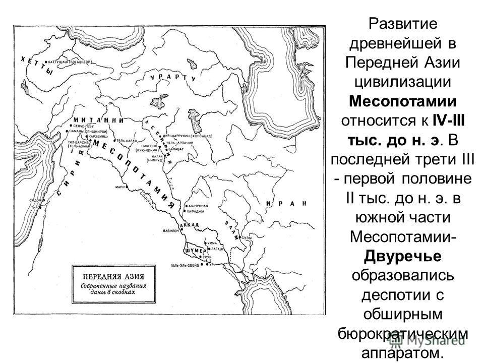 Развитие древнейшей в Передней Азии цивилизации Месопотамии относится к IV-III тыс. до н. э. В последней трети III - первой половине II тыс. до н. э. в южной части Месопотамии- Двуречье образовались деспотии с обширным бюрократическим аппаратом.