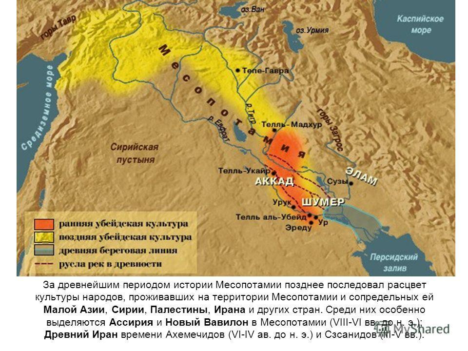 За древнейшим периодом истории Месопотамии позднее последовал расцвет культуры народов, проживавших на территории Месопотамии и сопредельных ей Малой Азии, Сирии, Палестины, Ирана и других стран. Среди них особенно выделяются Ассирия и Новый Вавилон