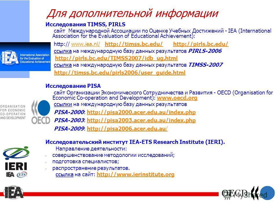 Для дополнительной информации Исследования TIMSS, PIRLS сайт Международной Ассоциации по Оценке Учебных Достижений - IEA (International Association for the Evaluation of Educational Achievement): http:// www.iea.nl/ http://timss.bc.edu/ http://pirls.