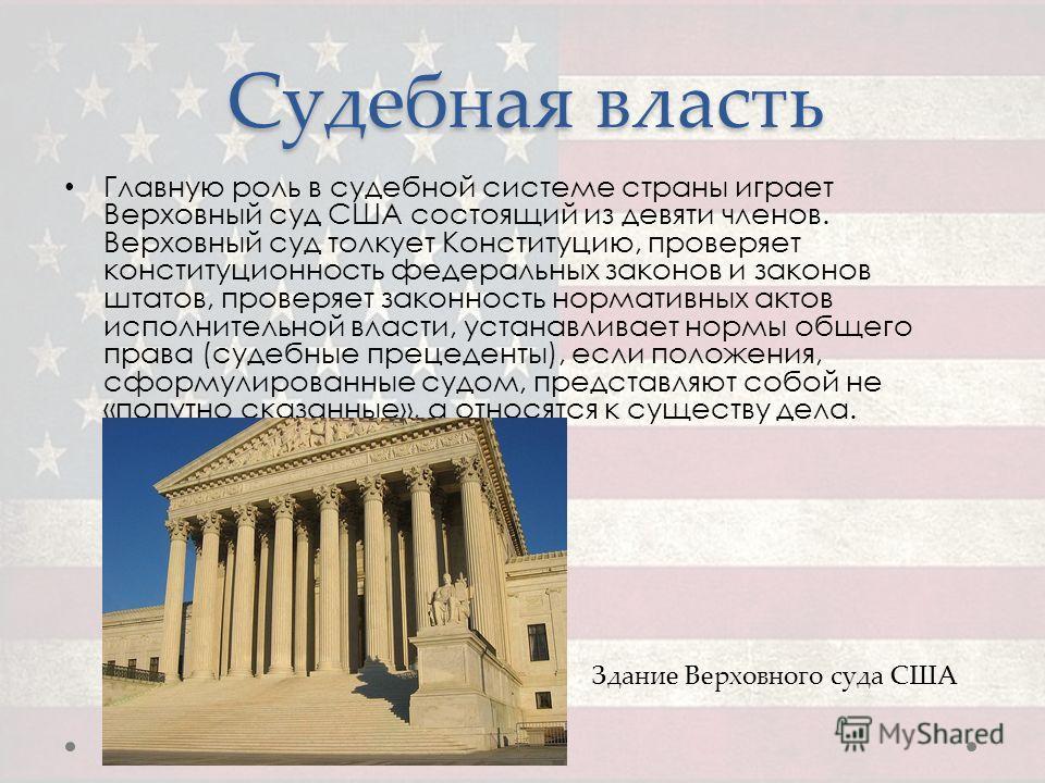 Судебная власть Главную роль в судебной системе страны играет Верховный суд США состоящий из девяти членов. Верховный суд толкует Конституцию, проверяет конституционность федеральных законов и законов штатов, проверяет законность нормативных актов ис