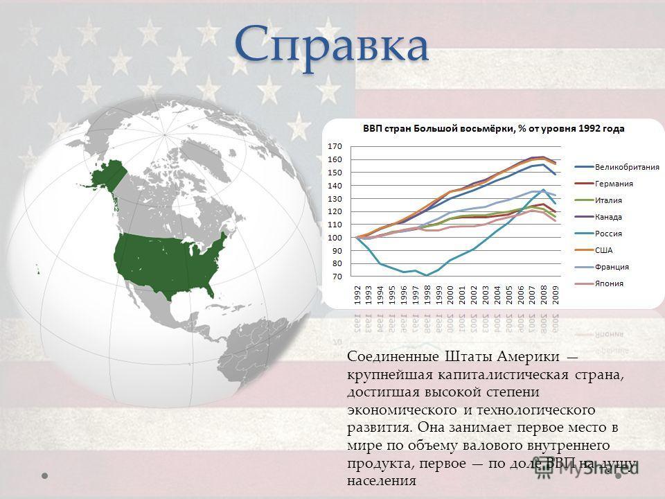 Справка Соединенные Штаты Америки крупнейшая капиталистическая страна, достигшая высокой степени экономического и технологического развития. Она занимает первое место в мире по объему валового внутреннего продукта, первое по доле ВВП на душу населени