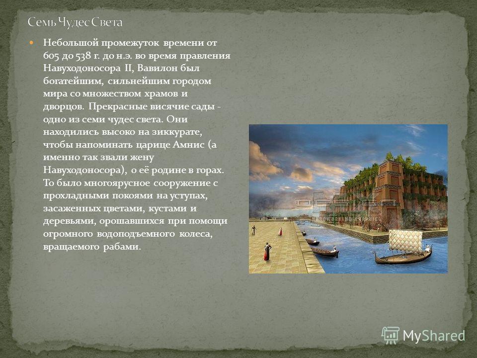 Небольшой промежуток времени от 605 до 538 г. до н.э. во время правления Навуходоносора II, Вавилон был богатейшим, сильнейшим городом мира со множеством храмов и дворцов. Прекрасные висячие сады - одно из семи чудес света. Они находились высоко на з