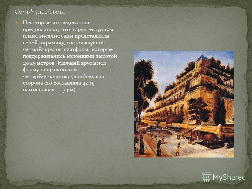 Некоторые исследователи предполагают, что в архитектурном плане висячие сады представляли собой пирамиду, состоявшую из четырёх ярусов-платформ, которые поддерживались колоннами высотой до 25 метров. Нижний ярус имел форму неправильного четырёхугольн