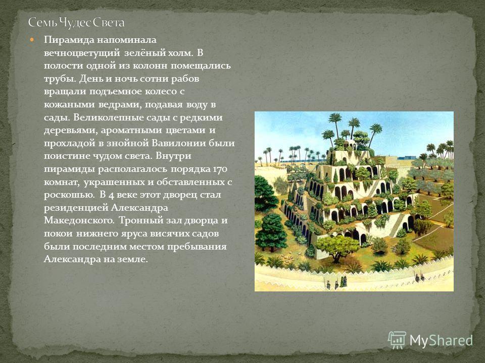 Пирамида напоминала вечноцветущий зелёный холм. В полости одной из колонн помещались трубы. День и ночь сотни рабов вращали подъемное колесо с кожаными ведрами, подавая воду в сады. Великолепные сады с редкими деревьями, ароматными цветами и прохладо