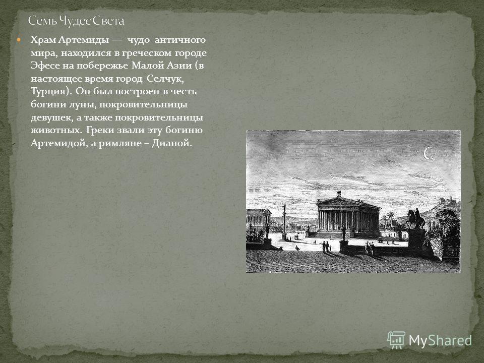 Храм Артемиды чудо античного мира, находился в греческом городе Эфесе на побережье Малой Азии (в настоящее время город Селчук, Турция). Он был построен в честь богини луны, покровительницы девушек, а также покровительницы животных. Греки звали эту бо