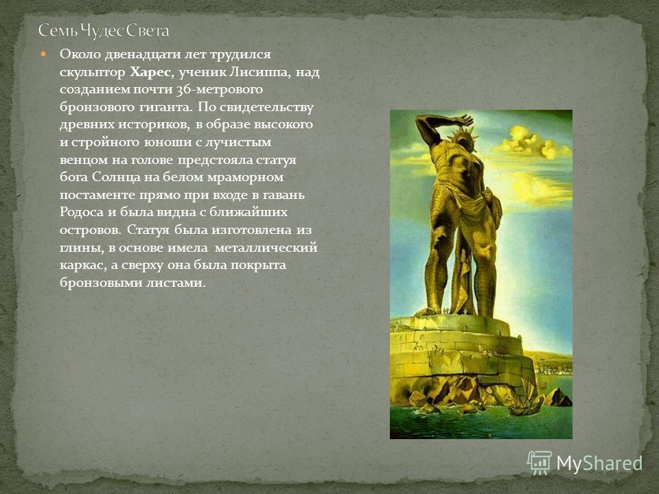 Около двенадцати лет трудился скульптор Харес, ученик Лисиппа, над созданием почти 36-метрового бронзового гиганта. По свидетельству древних историков, в образе высокого и стройного юноши с лучистым венцом на голове предстояла статуя бога Солнца на б