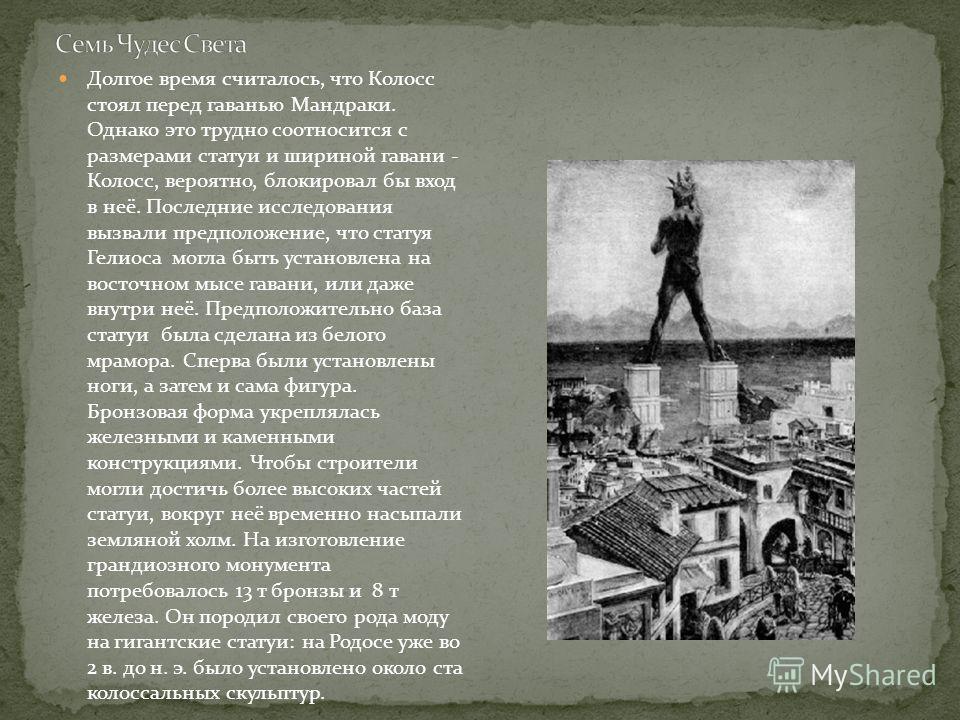 Долгое время считалось, что Колосс стоял перед гаванью Мандраки. Однако это трудно соотносится с размерами статуи и шириной гавани - Колосс, вероятно, блокировал бы вход в неё. Последние исследования вызвали предположение, что статуя Гелиоса могла бы