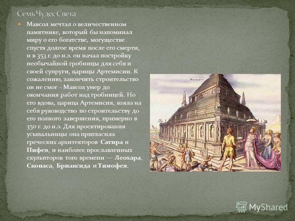 Мавсол мечтал о величественном памятнике, который бы напоминал миру о его богатстве, могуществе спустя долгое время после его смерти, и в 353 г. до н.э. он начал постройку необычайной гробницы для себя и своей супруги, царицы Артемисии. К сожалению,