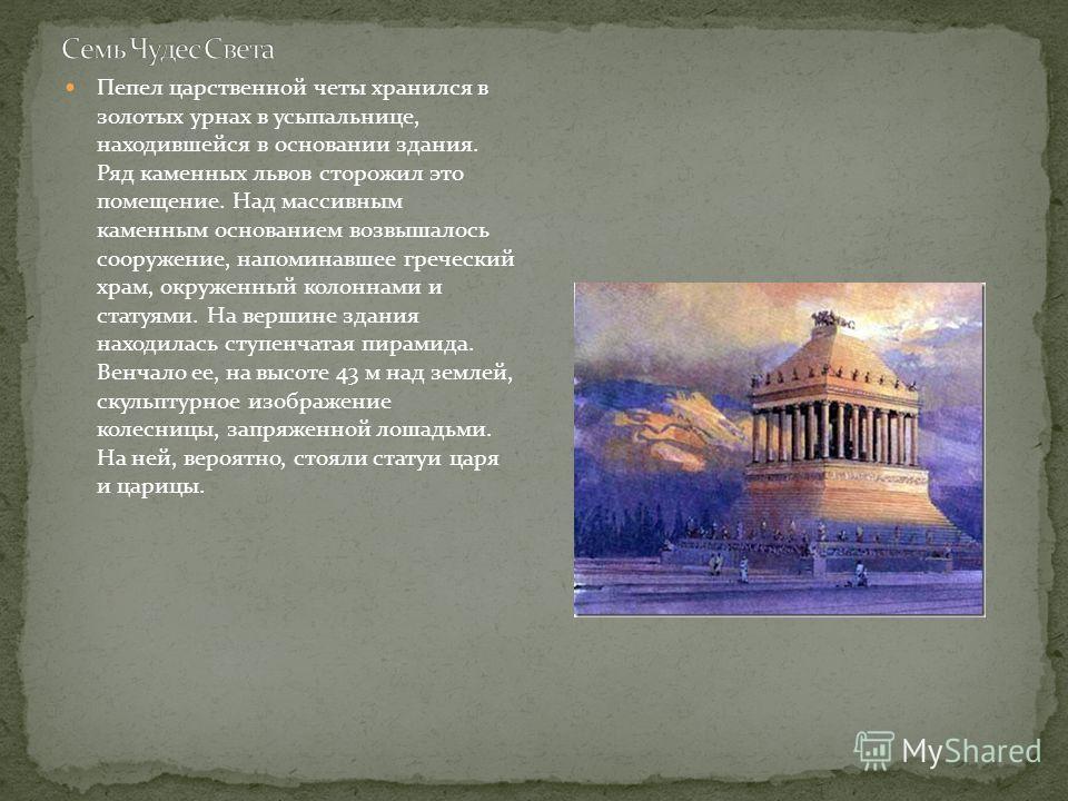 Пепел царственной четы хранился в золотых урнах в усыпальнице, находившейся в основании здания. Ряд каменных львов сторожил это помещение. Над массивным каменным основанием возвышалось сооружение, напоминавшее греческий храм, окруженный колоннами и с