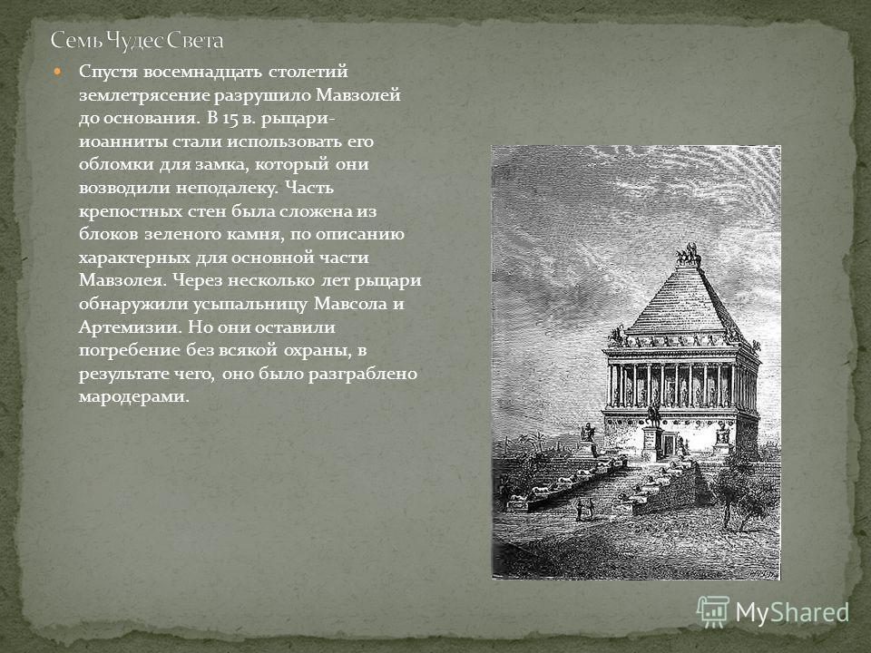 Спустя восемнадцать столетий землетрясение разрушило Мавзолей до основания. В 15 в. рыцари- иоанниты стали использовать его обломки для замка, который они возводили неподалеку. Часть крепостных стен была сложена из блоков зеленого камня, по описанию