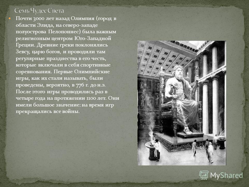 Почти 3000 лет назад Олимпия (город в области Элида, на северо-западе полуострова Пелопоннес) была важным религиозным центром Юго-Западной Греции. Древние греки поклонялись Зевсу, царю богов, и проводили там регулярные празднества в его честь, которы