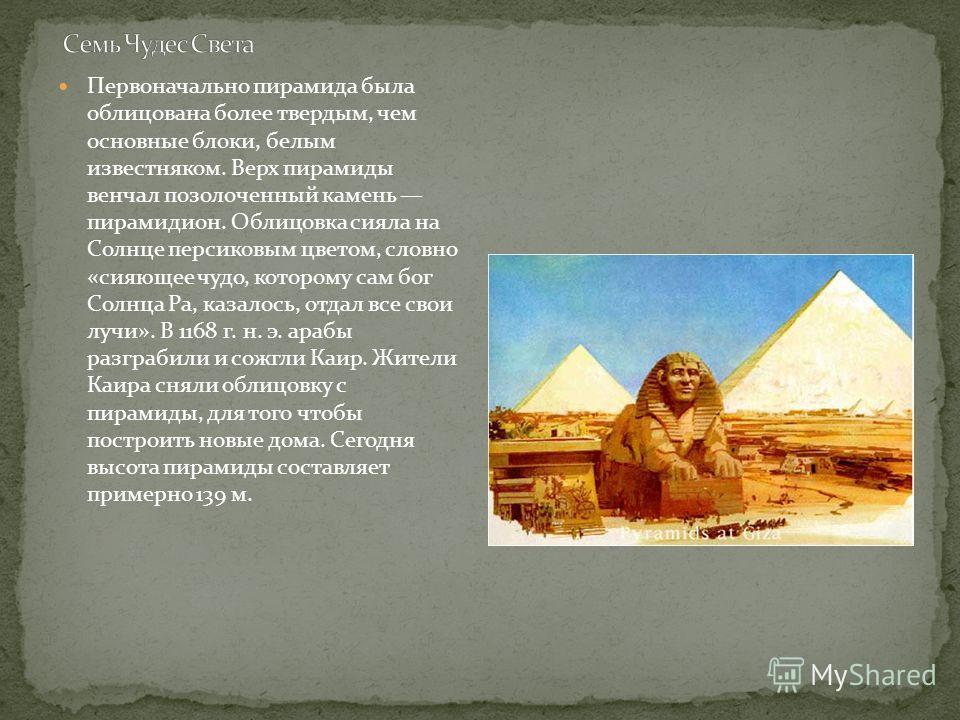 Первоначально пирамида была облицована более твердым, чем основные блоки, белым известняком. Верх пирамиды венчал позолоченный камень пирамидион. Облицовка сияла на Солнце персиковым цветом, словно «сияющее чудо, которому сам бог Солнца Ра, казалось,