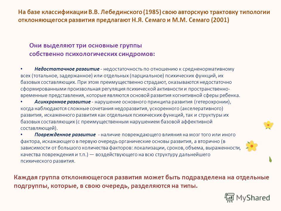 На базе классификации В.В. Лебединского (1985) свою авторскую трактовку типологии отклоняющегося развития предлагают Н.Я. Семаго и М.М. Семаго (2001) Они выделяют три основные группы собственно психологических синдромов: Недостаточное развитие - недо