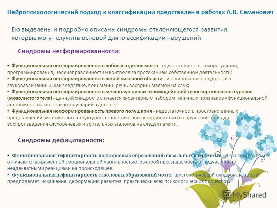 Нейропсихологический подход к классификации представлен в работах А.В. Семенович Ею выделены и подробно описаны синдромы отклоняющегося развития, которые могут служить основой для классификации нарушений. Синдромы несформированности: Функциональная н