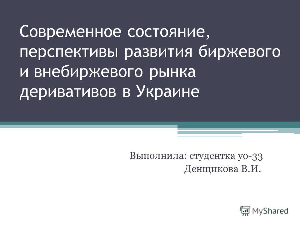 Современное состояние, перспективы развития биржевого и внебиржевого рынка деривативов в Украине Выполнила: студентка уо-33 Денщикова В.И.