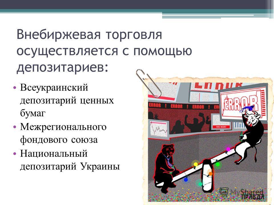 Внебиржевая торговля осуществляется с помощью депозитариев: Всеукраинский депозитарий ценных бумаг Межрегионального фондового союза Национальный депозитарий Украины