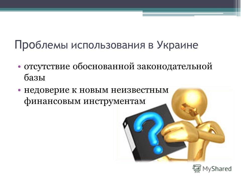 Про блемы использования в Украине отсутствие обоснованной законодательной базы недоверие к новым неизвестным финансовым инструментам