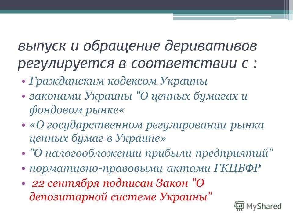 выпуск и обращение деривативов регулируется в соответствии с : Гражданским кодексом Украины законами Украины