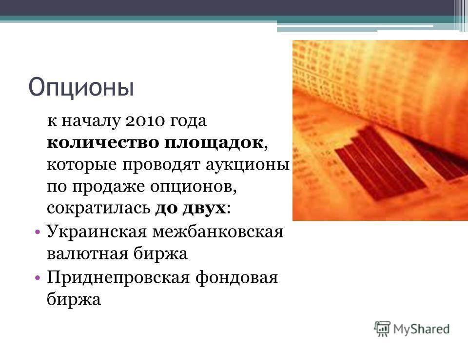 Опционы к началу 2010 года количество площадок, которые проводят аукционы по продаже опционов, сократилась до двух: Украинская межбанковская валютная биржа Приднепровская фондовая биржа