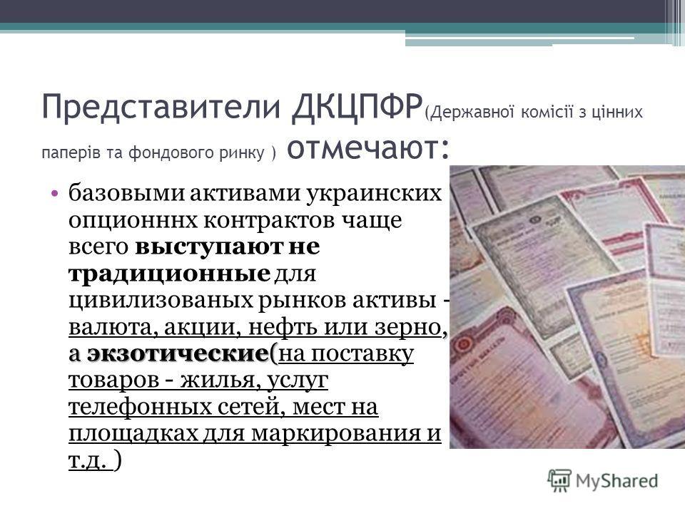Представители ДКЦПФР (Державної комісії з цінних паперів та фондового ринку ) отмечают:, а экзотические(базовыми активами украинских опционннх контрактов чаще всего выступают не традиционные для цивилизованых рынков активы - валюта, акции, нефть или